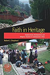Faith in Heritage: Displacement, Development, and Religious Tourism in Contemporary China (Heritage, Tourism & Community)