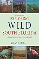 Exploring Wild South Florida: A Guide to Finding the Natural Areas and Wildlife of the Southern Peninsula and the Florida Keys