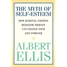 The Myth of Self-esteem: How Rational Emotive Behavior Therapy Can Change Your Life Forever (Psychology)