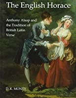 The English Horace: Anthony Alsop and the Tradition of British Latin Verse (British Academy Postdoctoral Fellowship Monographs)