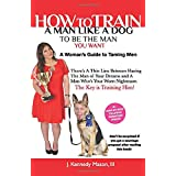 How to Train A Man Like A Dog To Be The Man You Want: A Woman's Guide to Taming Men