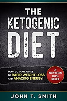 Ketogenic Diet: The Ketogenic Diet for Weight Loss: Your Ultimate Guide to Rapid Weight Loss and Amazing Energy!: 20+ Mouth-Watering Recipes Included (ketogenic diet, atkins diet Book 1) by [Smith, John T.]