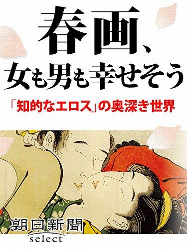 春画、女も男も幸せそう 「知的なエロス」の奥深き世界 (朝日新聞デジタルSELECT)