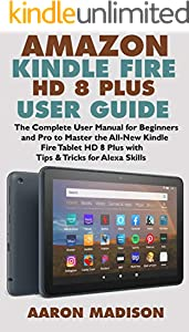 AMAZON KINDLE FIRE HD 8 PLUS USER GUIDE: The Complete User Manual for Beginners and Pro to Master the All-New Kindle Fire Tablet HD 8 Plus with Tips & Tricks for Alexa Skills (English Edition)