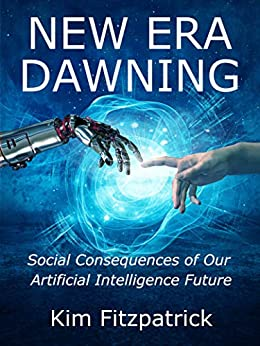 New Era Dawning: Social Consequences of Our Artificial Intelligence Future by [Fitzpatrick, Kim]