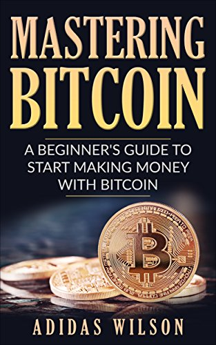 Mastering Bitcoin - A Beginner's Guide To Start Making Money With Bitcoin  (English Edition)