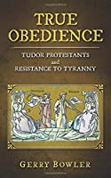 True Obedience: Tudor Protestants and Resistance to Tyranny