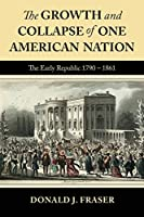 The Growth and Collapse of One American Nation: The Early Republic 1790 - 1861