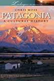 patagonia Patagonia: A Cultural History (Landscapes of the Imagination)