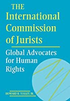 The International Commission of Jurists: Global Advocates for Human Rights (Pennsylvania Studies in Human Rights)