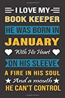 I Love My Book Keeper He Was Born In January With His Heart On His Sleeve A Fire In His Soul And A Mouth He Can't Control: Book Keeper birthday journal, Best Gift for Man and Women