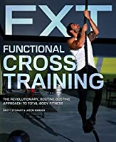 Functional Cross Training: The Revolutionary, Routine-Busting Approach to Total Body Fitness