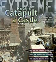 Extreme Science: How to Catapult a Castle: Machines That Brought Down the Battlements (Extreme!)