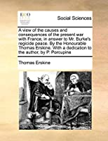A View of the Causes and Consequences of the Present War with France, in Answer to Mr. Burke's Regicide Peace. by the Honourable Thomas Erskine. with a Dedication to the Author, by P. Porcupine
