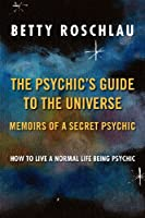 The Psychic's Guide to the Universe: Memoirs of a Secret Psychic - How to Live a Normal Life Being Psychic