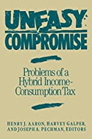 Uneasy Compromise: Problems of a Hybrid Income-Consumption Tax (Studies of Government Finance)