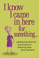 I Know I Came in Here for Something: Lighthearted Devotions and Chuckles for Embracing Those Senior Moments