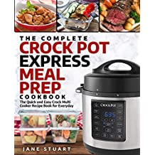 The Complete Crock Pot Express Meal Prep Cookbook: The Quick and Easy Crock Multi Cooker Recipe Book for Everyday