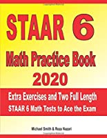 STAAR 6 Math Practice Book 2020: Extra Exercises and Two Full Length STAAR Math Tests to Ace the Exam