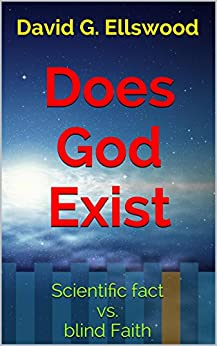 Does God Exist: Scientific fact vs. blind Faith (For Agnostics, Atheists, and those with an open Mind) by [Ellswood, David G.]