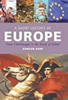 A Short History of Europe: From Charlemagne to the Treaty of Lisbon