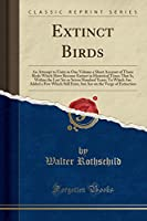 Extinct Birds: An Attempt to Unite in One Volume a Short Account of Those Birds Which Have Become Extinct in Historical Times That Is, Within the Last Six or Seven Hundred Years; To Which Are Added a Few Which Still Exist, But Are on the Verge of Extincti