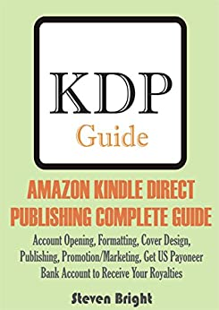 AMAZON KINDLE DIRECT  PUBLISHING COMPLETE GUIDE: Account Opening, Formatting, Cover Design,  Publishing, Promotion/Marketing, Get US Payoneer  Bank Account to Receive Your Royalties by [Bright, Steven]