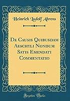 de Causis Quibusdam Aeschyli Nondum Satis Emendati Commentatio (Classic Reprint)