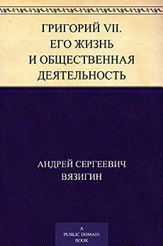 Григорий VII. Его жизнь и общественная деятельность (Russian Edition) by [Вязигин,Андрей Сергеевич]
