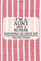 I'm a Aunt and a Nurse Nothing Scares Me Recipe Book: Blank Recipe Book to Write in for Women, Bartenders, Drink and Alcohol Log, Document all Your Special Recipes and Notes for Your Favorite ... for Women, Wife, Mom, Aunt (6x9 120 pages)