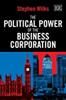 The Political Power of the Business Corporation by Stephen Wilks(2013-05-29)