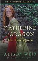 Katherine of Aragon, the True Queen (Six Tudor Queens)