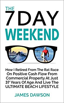 The 7 Day Weekend: How I Retired From The Rat Race On Positive Cash Flow From Commercial Property At Just 37 Years Of Age And Live The Ultimate Beach Lifestyle by [Dawson, James]