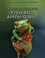A Visual Guide to Fish and Amphibians (A Visual Exploration of Science)