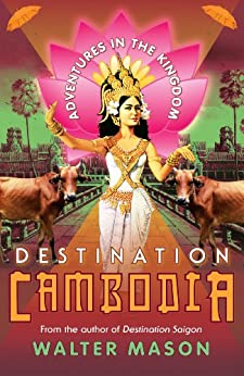 Destination Cambodia: Adventures in the Kingdom by [Mason, Walter]