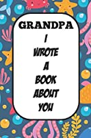 Grandpa I Wrote A Book About You: Fill In The Blank Book With Prompts About What I Love About Poppy/ Father's Day / Birthday Gifts
