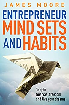 Entrepreneur Mindsets and Habits: To Gain Financial Freedom and Live Your Dreams (Business, Money, Power, Mindset, Elon musk, Self help, Financial Freedom Book Book 3) by [Moore, James]