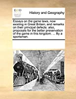Essays on the Game Laws, Now Existing in Great Britain; And Remarks on Their Principal Defects: Also, Proposals for the Better Preservation of the Game in This Kingdom. ... by a Sportsman.