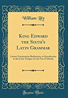King Edward the Sixth's Latin Grammar: Latinæ Grammaticæ Rudimenta, or Introduction to the Latin Tongue, for the Use of Schools (Classic Reprint)