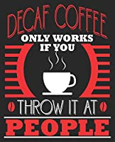 Decaf coffee Only Works If You Throw It At People: Funny Coffee Drinker Sarcastic Sarcasm Composition Notebook 100 College Ruled Pages Journal Diary