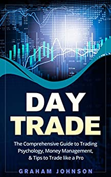Day Trade: The Comprehensive Guide to Trading Psychology, Money Management, & Tips to Trade like a Pro (Trading Series Book 1) by [Johnson, Graham]