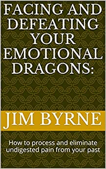 Facing and Defeating your Emotional Dragons:: How to process and eliminate undigested pain from your past (Narrative Therapy Series Book 5) by [Byrne, Jim]