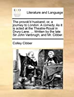 The Provok'd Husband; Or, a Journey to London. a Comedy. as It Is Acted at the Theatre-Royal in Drury-Lane. ... Written by the Late Sir John Vanbrugh; And Mr. Cibber.