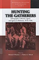 Hunting the Gatherers: Ethnographic Collectors, Agents, and Agency in Melanesia 1870s-1930s (Methodology & History in Anthropology)