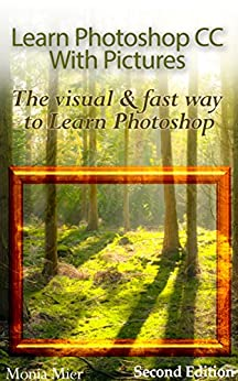 Learn Photoshop CC With Pictures (2nd Edition): The Visual & Fast Way To Learn Photoshop by [Mier, Monia]