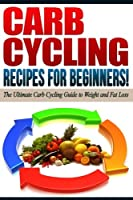 Carb Cycling Recipes for Beginners!: The Ultimate Carb Cycling Guide to Weight and Fat Loss