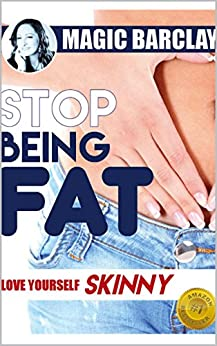 Stop being FAT: Love yourself skinny: An easy approach to achieving permanent weight loss by [Barclay, Magic]