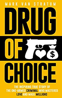 Drug of Choice: The Inspiring True Story Of The One-Armed Criminal Who Mastered Love And Made Millions by [van Stratum, Mark]