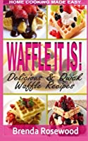 Waffle It Is!: Delicious & Quick Waffle Recipes