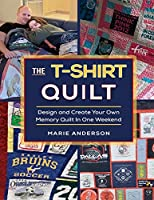 The T-Shirt Quilt: Design and Create Your Own Memory Quilt In One Weekend